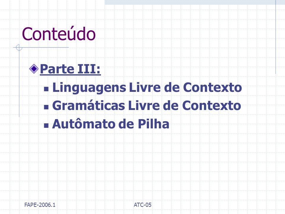 FAPE-2006.1ATC-05 Conteúdo Parte III: Linguagens Livre de Contexto Gramáticas Livre de Contexto Autômato de Pilha