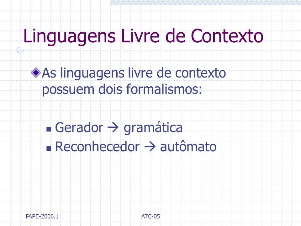 FAPE-2006.1ATC-05 Linguagens Livre de Contexto As linguagens livre de contexto possuem dois formalismos: Gerador gramática Reconhecedor autômato