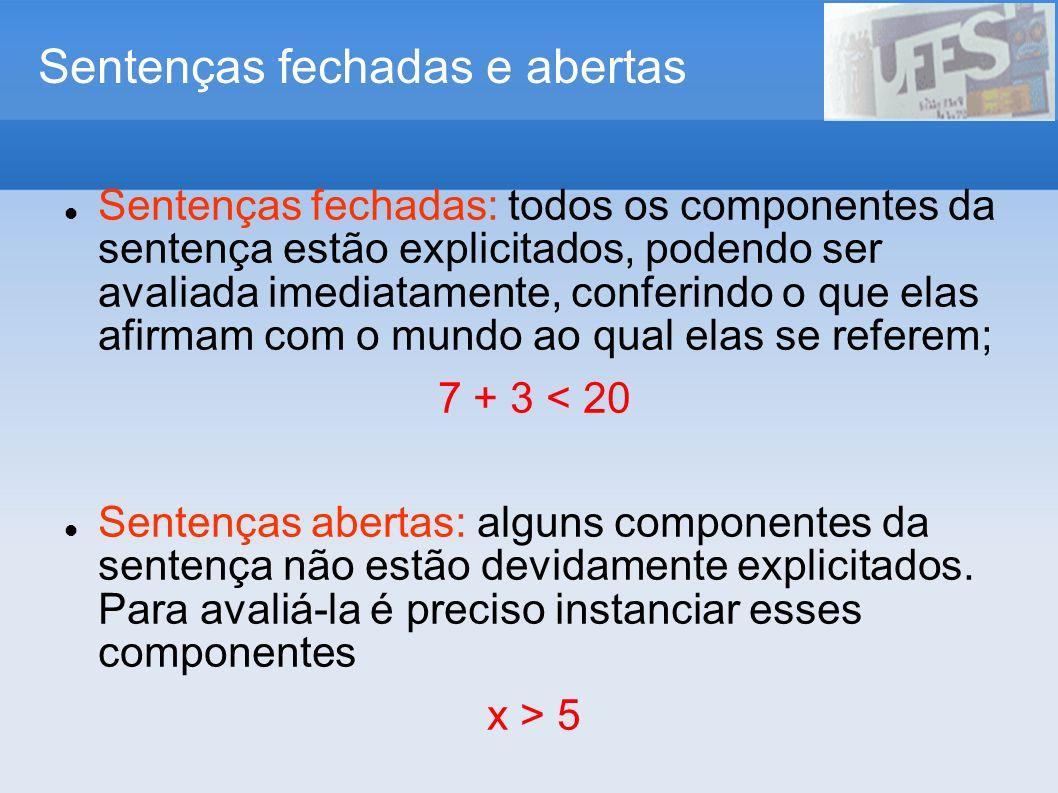Sentenças fechadas e abertas Sentenças fechadas: todos os componentes da sentença estão explicitados, podendo ser avaliada imediatamente, conferindo o