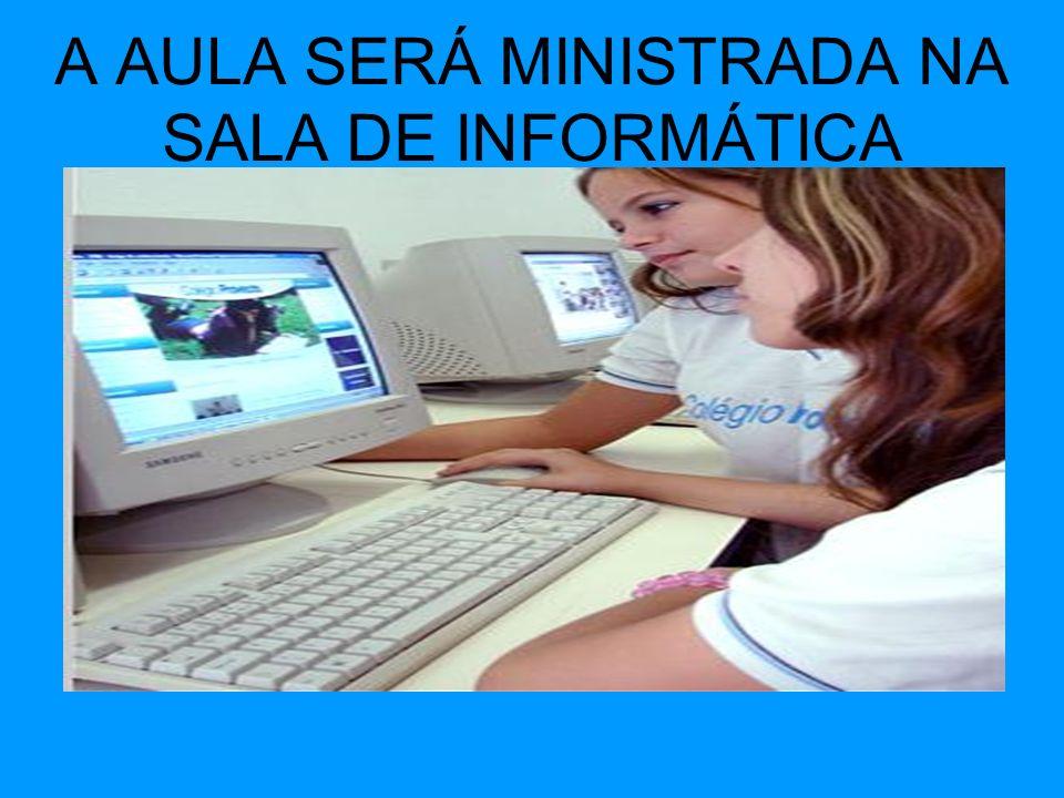 A AULA SERÁ MINISTRADA NA SALA DE INFORMÁTICA