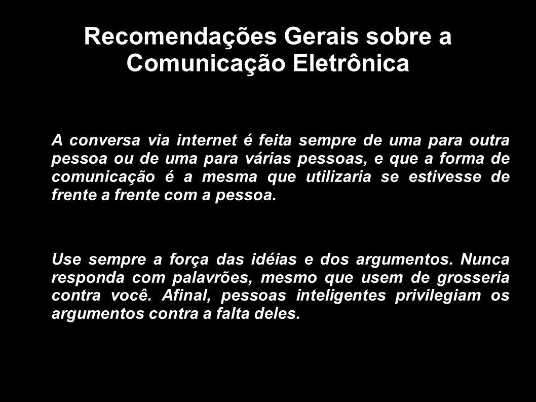 Recomendações Gerais sobre a Comunicação Eletrônica A conversa via internet é feita sempre de uma para outra pessoa ou de uma para várias pessoas, e q