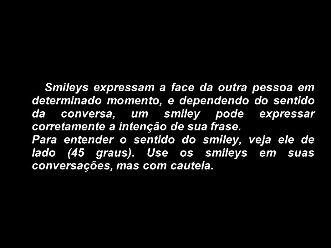 Smileys expressam a face da outra pessoa em determinado momento, e dependendo do sentido da conversa, um smiley pode expressar corretamente a intenção
