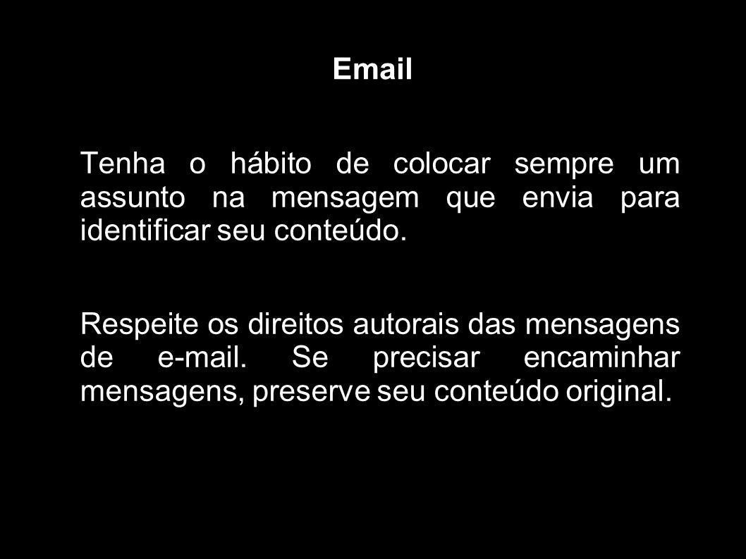 Email Tenha o hábito de colocar sempre um assunto na mensagem que envia para identificar seu conteúdo. Respeite os direitos autorais das mensagens de