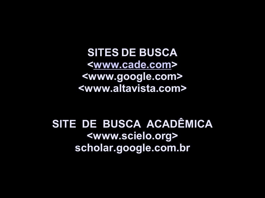 SITES DE BUSCA www.cade.com SITE DE BUSCA ACADÊMICA scholar.google.com.br
