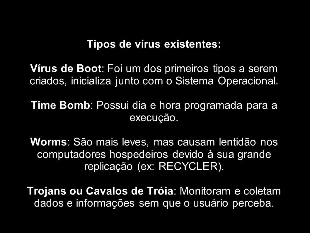 Tipos de vírus existentes: Vírus de Boot: Foi um dos primeiros tipos a serem criados, inicializa junto com o Sistema Operacional. Time Bomb: Possui di