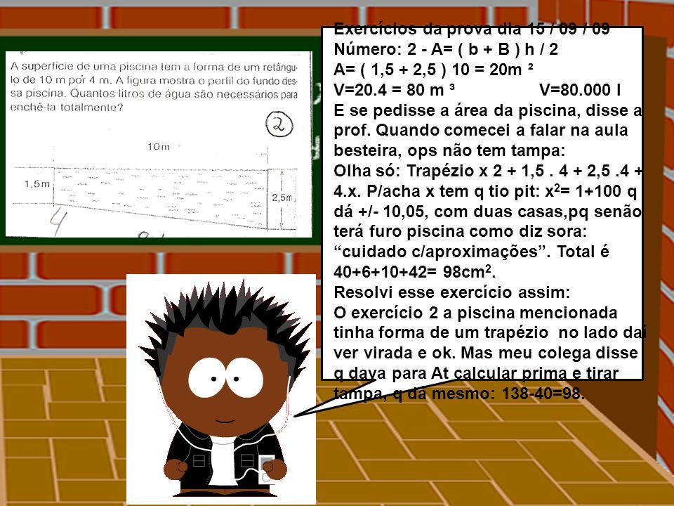 Exercícios da prova dia 15 / 09 / 09 Número: 2 - A= ( b + B ) h / 2 A= ( 1,5 + 2,5 ) 10 = 20m ² V=20.4 = 80 m ³ V=80.000 l E se pedisse a área da pisc