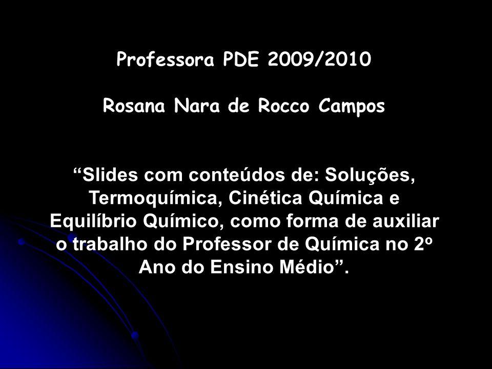 Professora PDE 2009/2010 Rosana Nara de Rocco Campos Slides com conteúdos de: Soluções, Termoquímica, Cinética Química e Equilíbrio Químico, como form