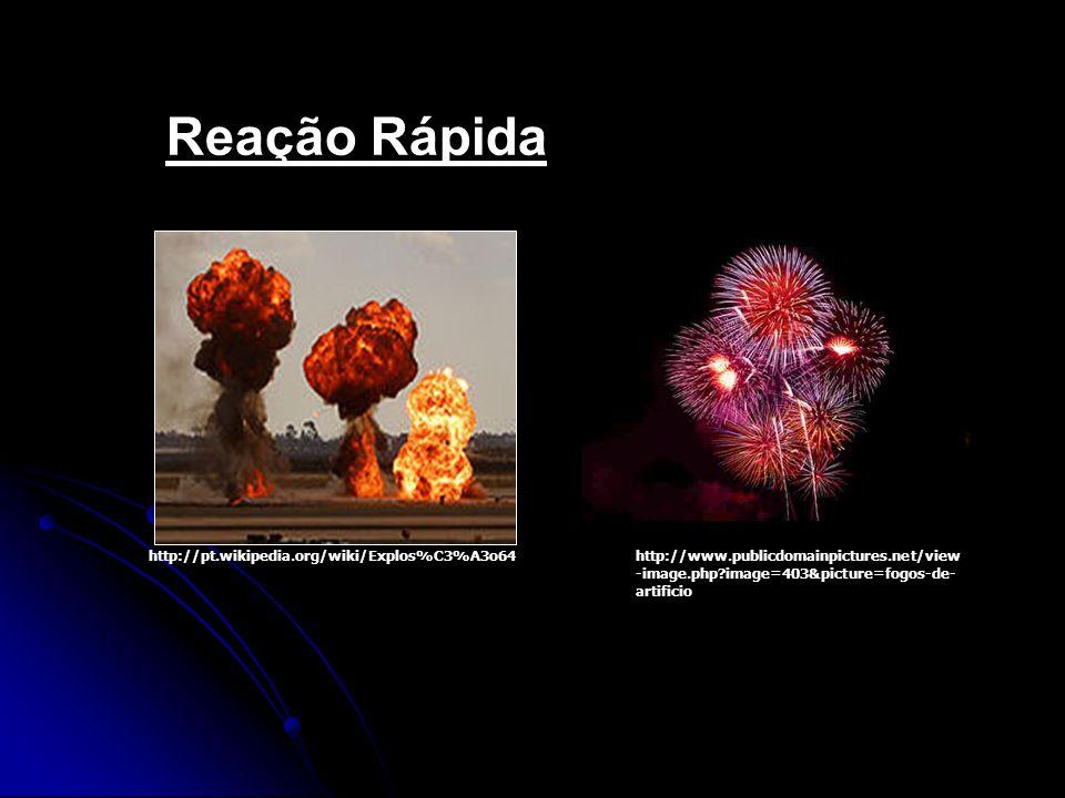 Reação Rápida http://pt.wikipedia.org/wiki/Explos%C3%A3o64http://www.publicdomainpictures.net/view -image.php?image=403&picture=fogos-de- artificio