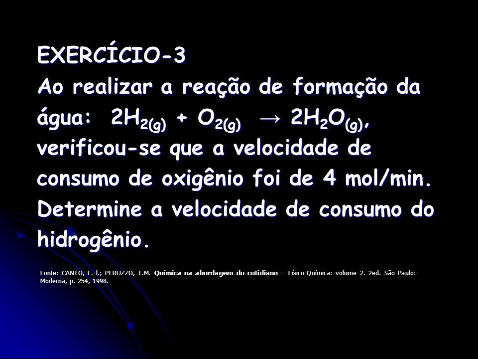 EXERCÍCIO-3 Ao realizar a reação de formação da água: 2H 2(g) + O 2(g) 2H 2 O (g), verificou-se que a velocidade de consumo de oxigênio foi de 4 mol/m