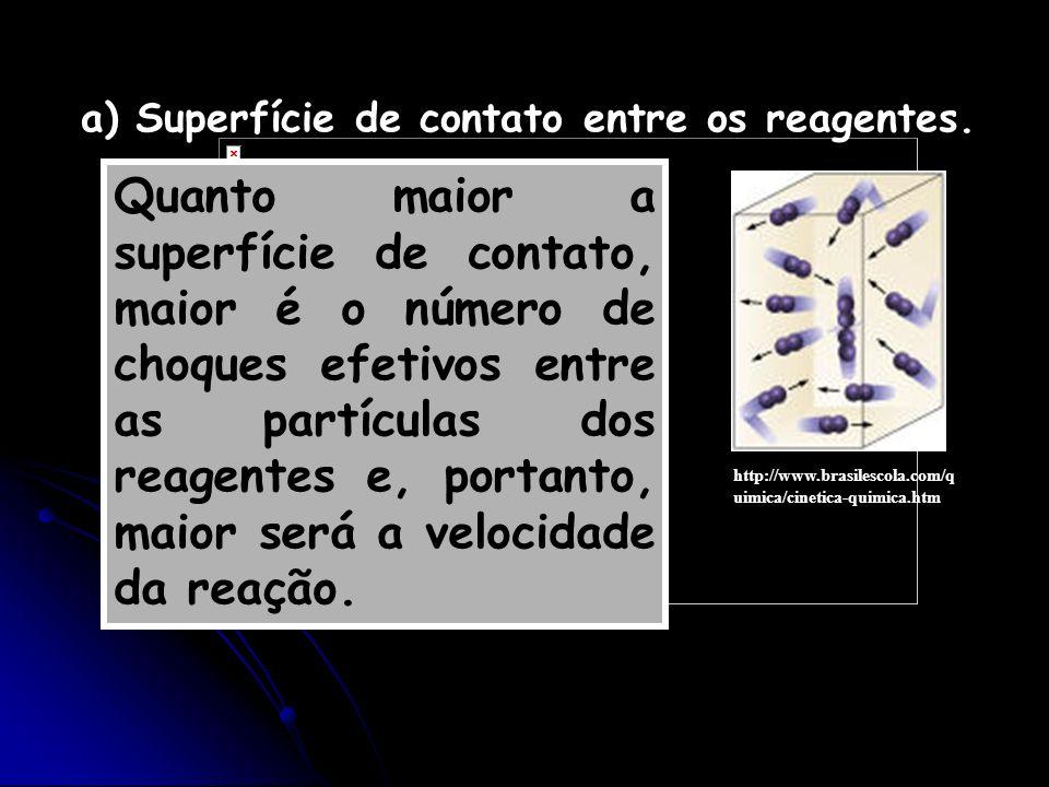 a) Superfície de contato entre os reagentes. Quanto maior a superfície de contato, maior é o número de choques efetivos entre as partículas dos reagen