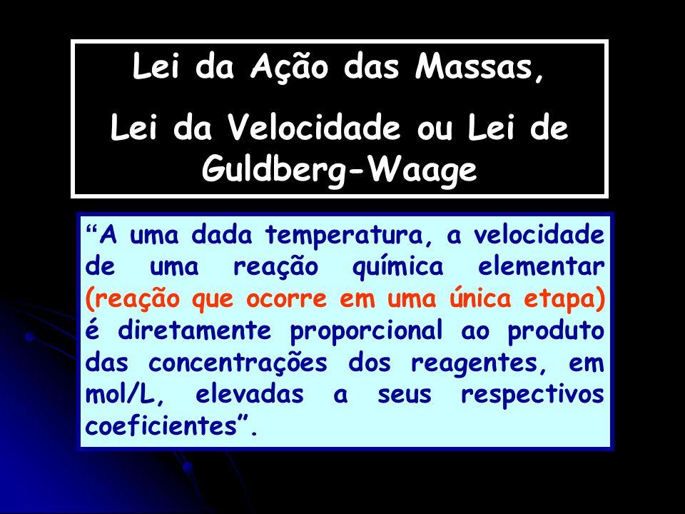 Lei da Ação das Massas, Lei da Velocidade ou Lei de Guldberg-Waage A uma dada temperatura, a velocidade de uma reação química elementar (reação que oc