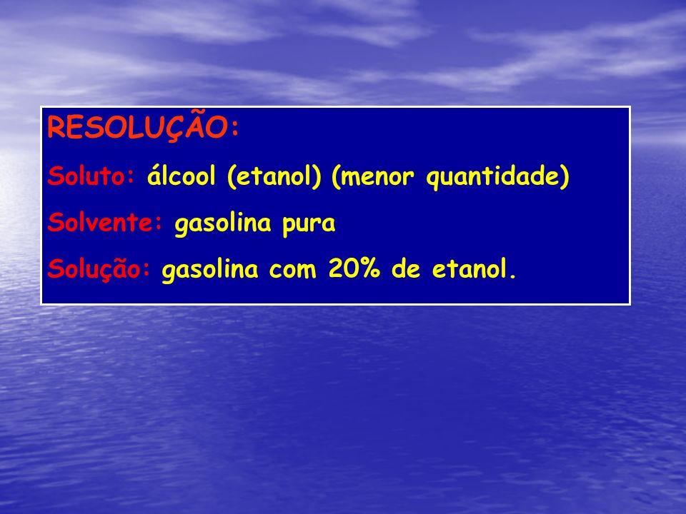 RESOLUÇÃO: Soluto: álcool (etanol) (menor quantidade) Solvente: gasolina pura Solução: gasolina com 20% de etanol.