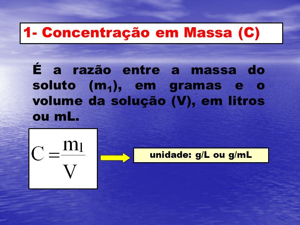 1- Concentração em Massa (C) É a razão entre a massa do soluto (m 1 ), em gramas e o volume da solução (V), em litros ou mL. unidade: g/L ou g/mL