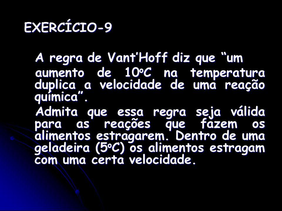 EXERCÍCIO-9 A regra de VantHoff diz que um A regra de VantHoff diz que um aumento de 10 o C na temperatura duplica a velocidade de uma reação química.