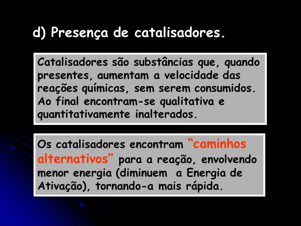 d) Presença de catalisadores. Catalisadores são substâncias que, quando presentes, aumentam a velocidade das reações químicas, sem serem consumidos. A