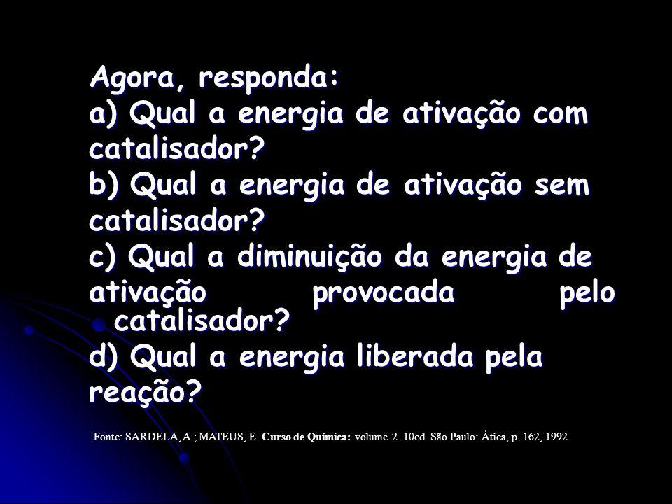 Agora, responda: a) Qual a energia de ativação com catalisador? b) Qual a energia de ativação sem catalisador? c) Qual a diminuição da energia de ativ