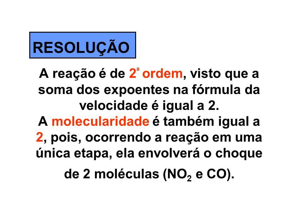 A reação é de 2 ª ordem, visto que a soma dos expoentes na fórmula da velocidade é igual a 2. A molecularidade é também igual a 2, pois, ocorrendo a r