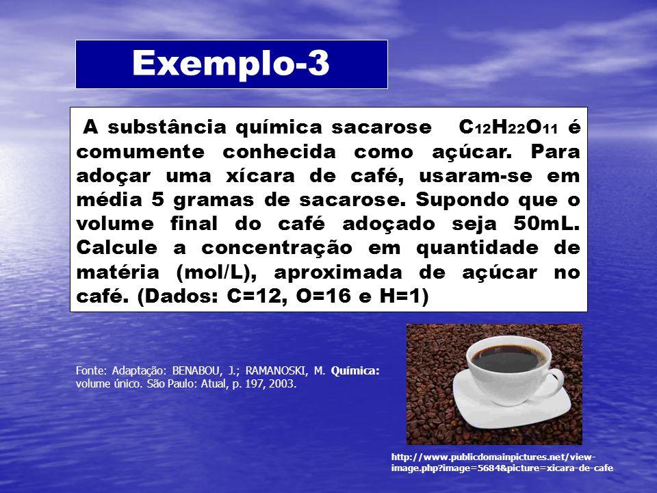 Exemplo-3 A substância química sacarose C 12 H 22 O 11 é comumente conhecida como açúcar. Para adoçar uma xícara de café, usaram-se em média 5 gramas