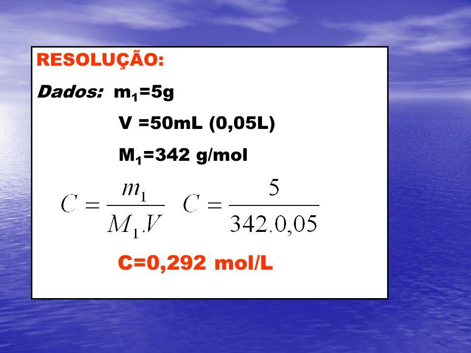 RESOLUÇÃO: Dados: m 1 =5g V =50mL (0,05L) M 1 =342 g/mol C=0,292 mol/L
