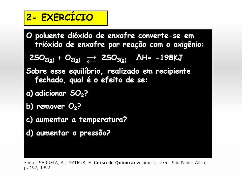 2- EXERCÍCIO O poluente dióxido de enxofre converte-se em trióxido de enxofre por reação com o oxigênio: 2SO 2(g) + O 2(g) 2SO 3(g) ΔH= -198KJ Sobre e