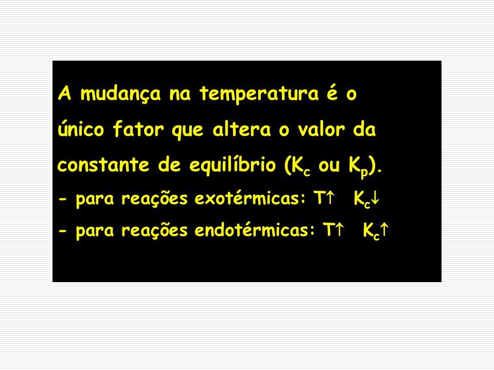 A mudança na temperatura é o único fator que altera o valor da constante de equilíbrio (K c ou K p ). - para reações exotérmicas: T K c - para reações