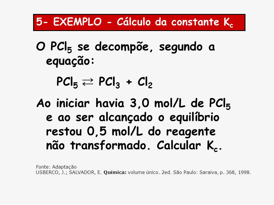 5- EXEMPLO - Cálculo da constante K c O PCl 5 se decompõe, segundo a equação: PCl 5 PCl 3 + Cl 2 Ao iniciar havia 3,0 mol/L de PCl 5 e ao ser alcançad