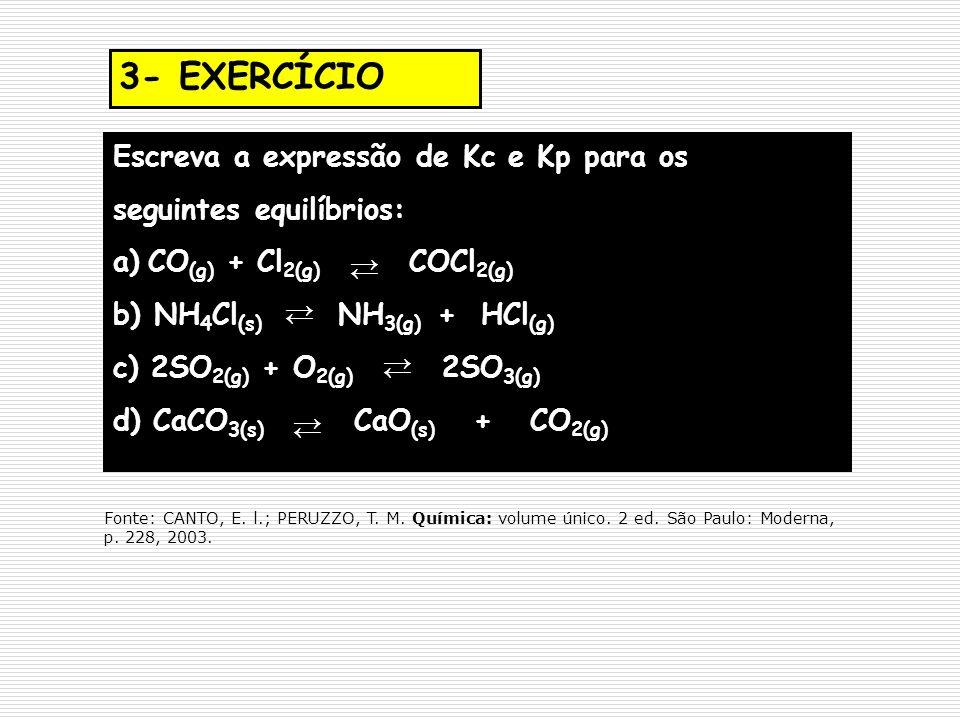3- EXERCÍCIO Escreva a expressão de Kc e Kp para os seguintes equilíbrios: a)CO (g) + Cl 2(g) COCl 2(g) b) NH 4 Cl (s) NH 3(g) + HCl (g) c) 2SO 2(g) +