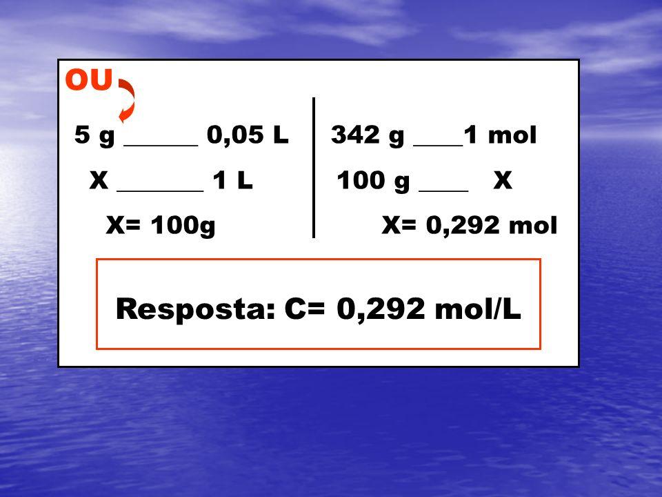 OU 5 g ______ 0,05 L 342 g ____1 mol X _______ 1 L 100 g ____ X X= 100g X= 0,292 mol Resposta: C= 0,292 mol/L