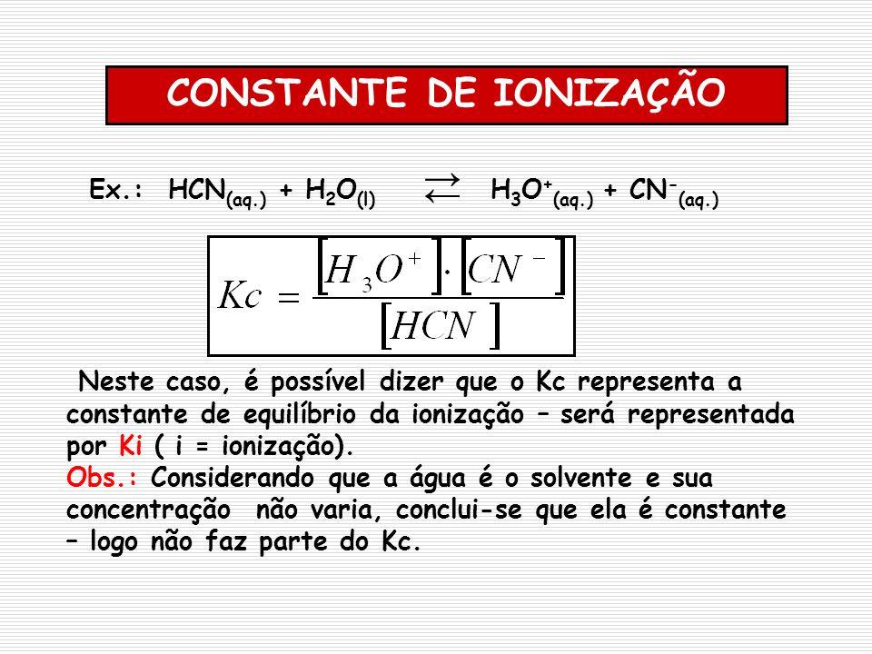 Ex.: HCN (aq.) + H 2 O (l) H 3 O + (aq.) + CN - (aq.) Neste caso, é possível dizer que o Kc representa a constante de equilíbrio da ionização – será r