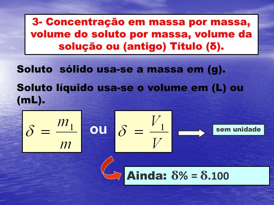 3- Concentração em massa por massa, volume do soluto por massa, volume da solução ou (antigo) Título (δ). Soluto sólido usa-se a massa em (g). Soluto