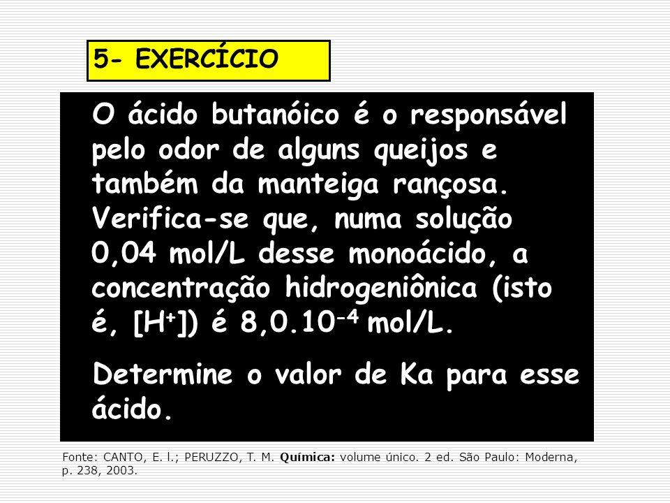 5- EXERCÍCIO O ácido butanóico é o responsável pelo odor de alguns queijos e também da manteiga rançosa. Verifica-se que, numa solução 0,04 mol/L dess