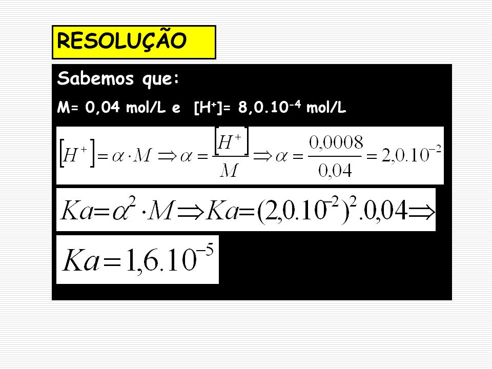 RESOLUÇÃO Sabemos que: M= 0,04 mol/L e [H + ]= 8,0.10 -4 mol/L