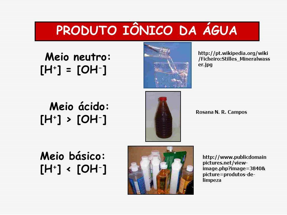 Meio neutro: [H + ] = [OH - ] PRODUTO IÔNICO DA ÁGUA Meio ácido: [H + ] > [OH - ] Meio básico: [H + ] < [OH - ] Rosana N. R. Campos http://pt.wikipedi