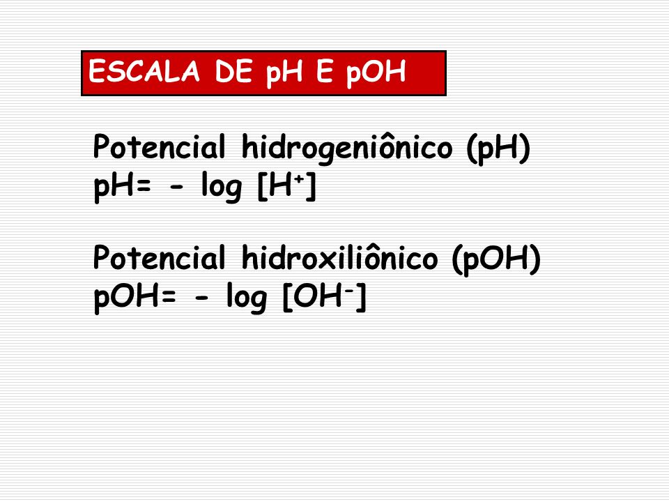 ESCALA DE pH E pOH Potencial hidroxiliônico (pOH) pOH= - log [OH - ] Potencial hidrogeniônico (pH) pH= - log [H + ]