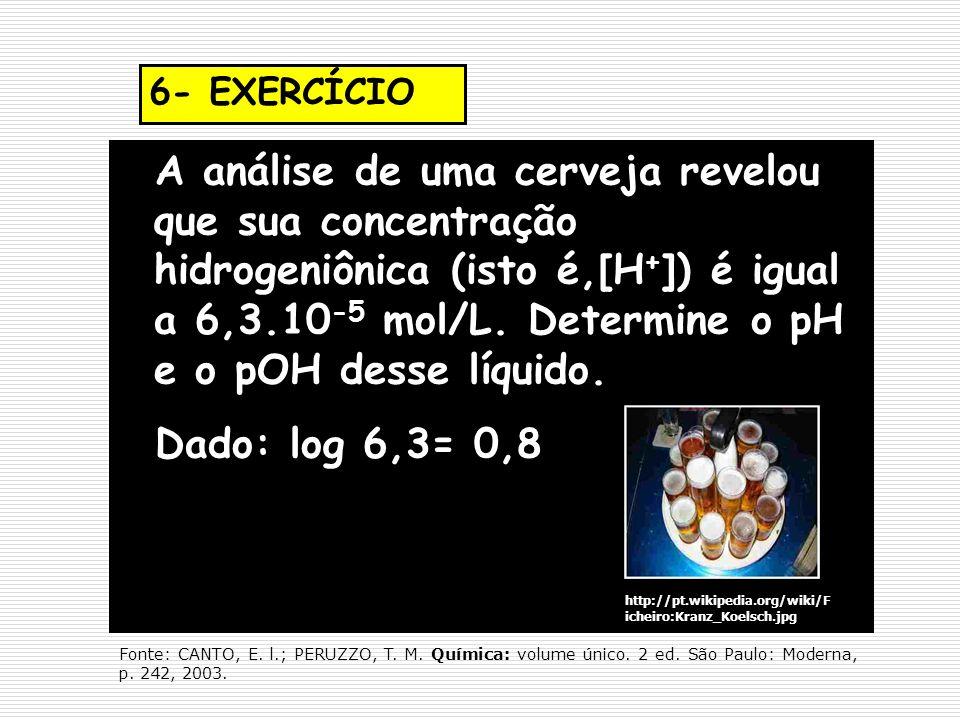 6- EXERCÍCIO A análise de uma cerveja revelou que sua concentração hidrogeniônica (isto é,[H + ]) é igual a 6,3.10 -5 mol/L. Determine o pH e o pOH de