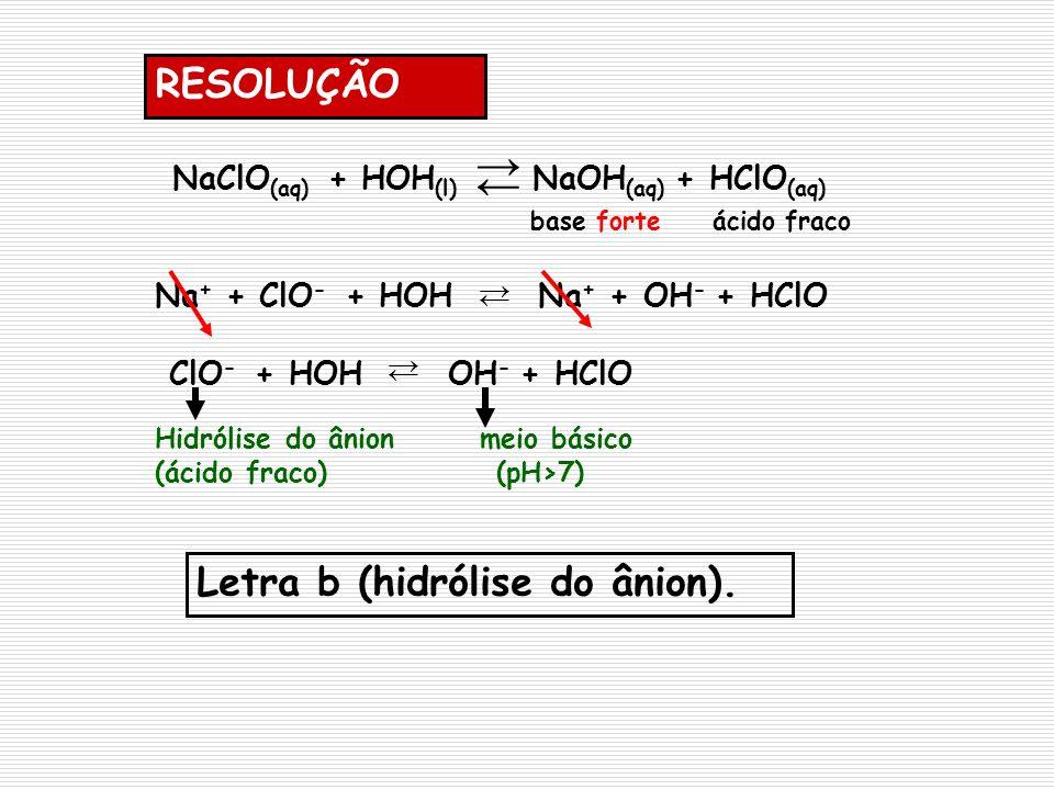 RESOLUÇÃO NaClO (aq) + HOH (l) NaOH (aq) + HClO (aq) base forte ácido fraco Na + + ClO - + HOH Na + + OH - + HClO ClO - + HOH OH - + HClO Hidrólise do