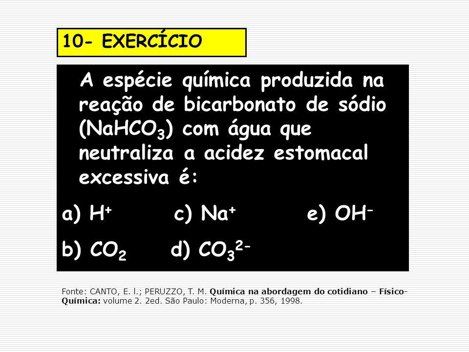 10- EXERCÍCIO A espécie química produzida na reação de bicarbonato de sódio (NaHCO 3 ) com água que neutraliza a acidez estomacal excessiva é: a) H +