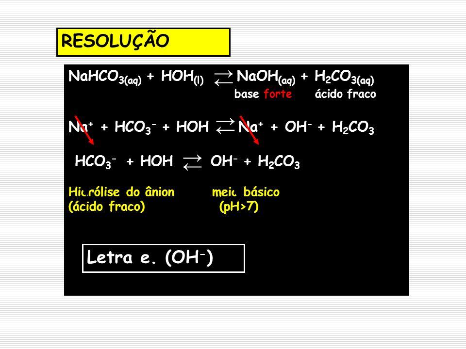 RESOLUÇÃO NaHCO 3(aq) + HOH (l) NaOH (aq) + H 2 CO 3(aq) base forte ácido fraco Na + + HCO 3 - + HOH Na + + OH - + H 2 CO 3 HCO 3 - + HOH OH - + H 2 C