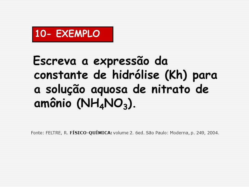 10- EXEMPLO Escreva a expressão da constante de hidrólise (Kh) para a solução aquosa de nitrato de amônio (NH 4 NO 3 ). Fonte: FELTRE, R. FÍSICO-QUÍMI