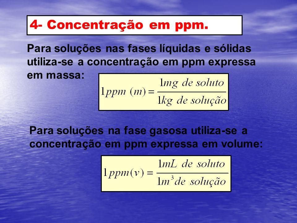 4- Concentração em ppm. Para soluções nas fases líquidas e sólidas utiliza-se a concentração em ppm expressa em massa: Para soluções na fase gasosa ut