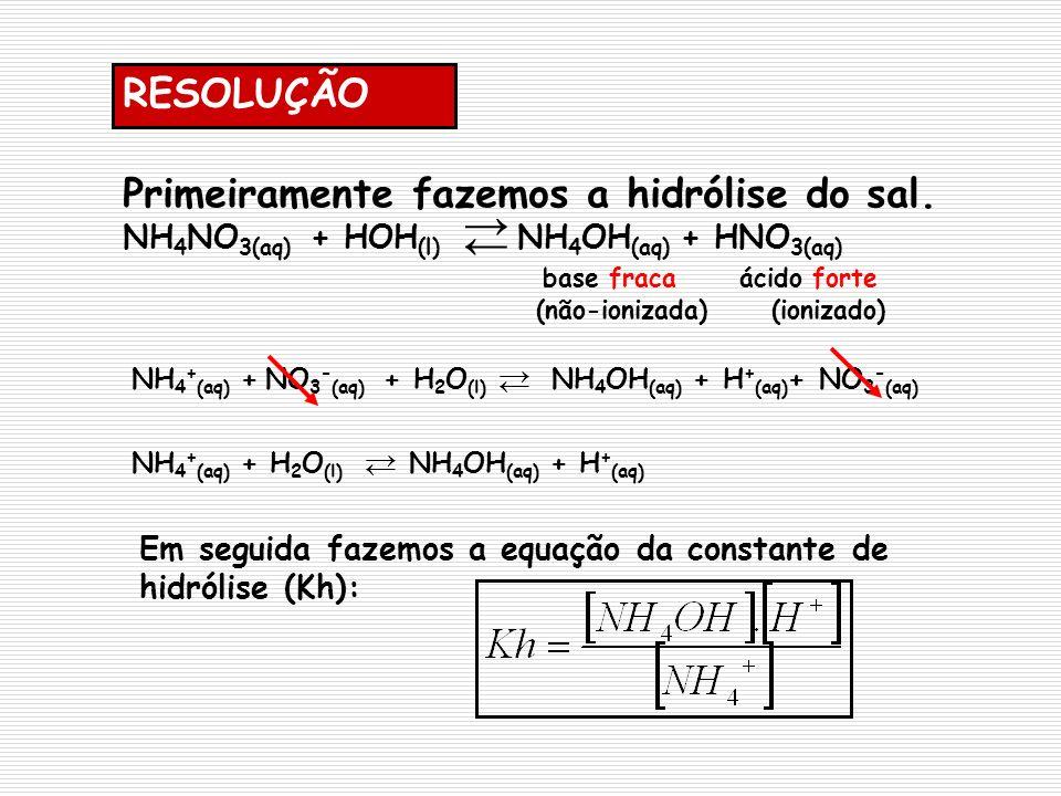 Primeiramente fazemos a hidrólise do sal. NH 4 NO 3(aq) + HOH (l) NH 4 OH (aq) + HNO 3(aq) base fraca ácido forte (não-ionizada) (ionizado) NH 4 + (aq