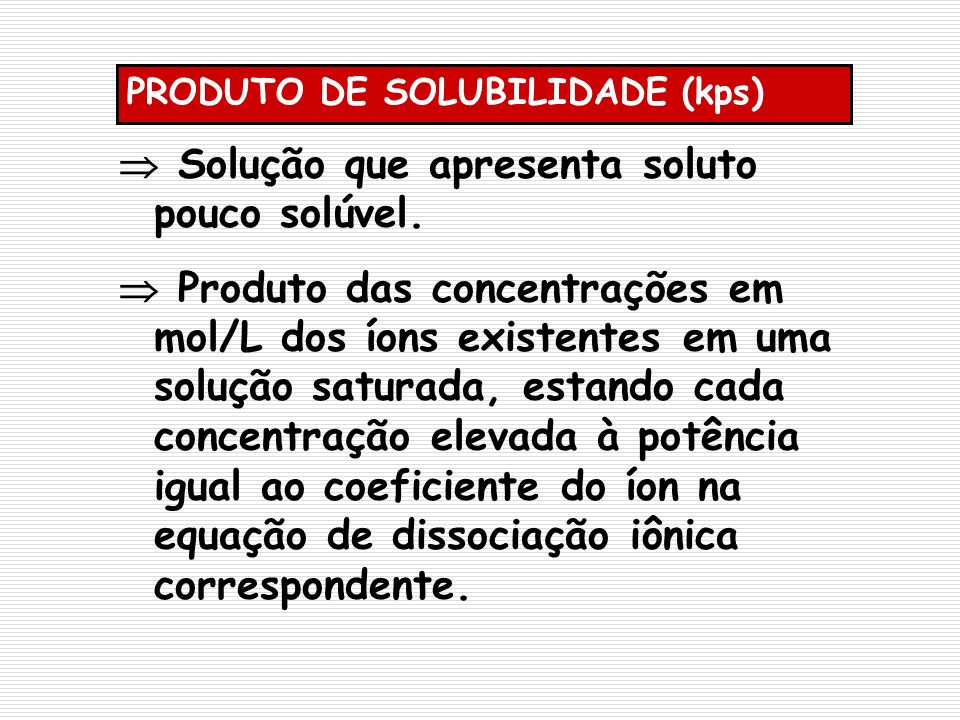 PRODUTO DE SOLUBILIDADE (kps) Solução que apresenta soluto pouco solúvel. Produto das concentrações em mol/L dos íons existentes em uma solução satura