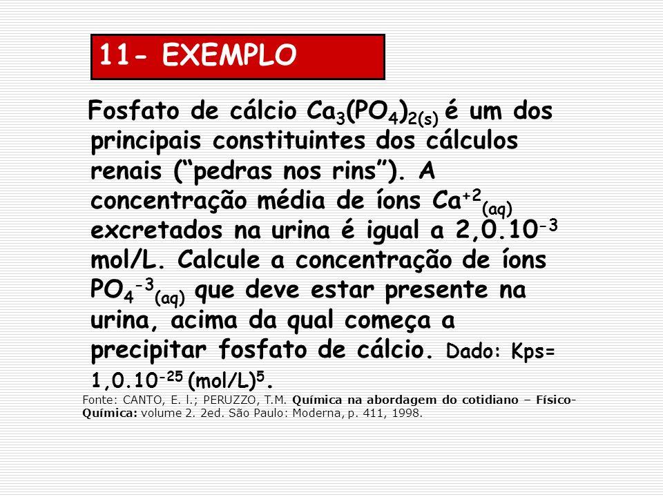 11- EXEMPLO Fosfato de cálcio Ca 3 (PO 4 ) 2(s) é um dos principais constituintes dos cálculos renais (pedras nos rins). A concentração média de íons