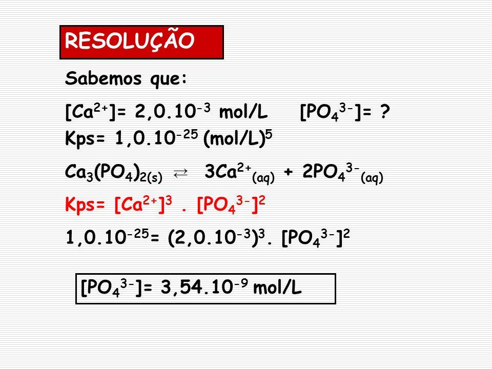 RESOLUÇÃO Sabemos que: [Ca 2+ ]= 2,0.10 -3 mol/L [PO 4 3- ]= ? Kps= 1,0.10 -25 (mol/L) 5 Ca 3 (PO 4 ) 2(s) 3Ca 2+ (aq) + 2PO 4 3- (aq) Kps= [Ca 2+ ] 3