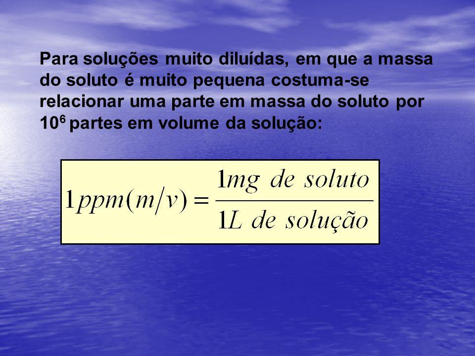 Para soluções muito diluídas, em que a massa do soluto é muito pequena costuma-se relacionar uma parte em massa do soluto por 10 6 partes em volume da