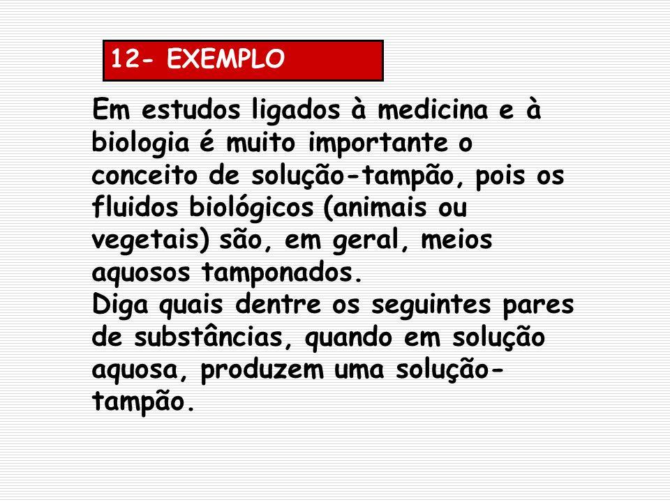 12- EXEMPLO Em estudos ligados à medicina e à biologia é muito importante o conceito de solução-tampão, pois os fluidos biológicos (animais ou vegetai