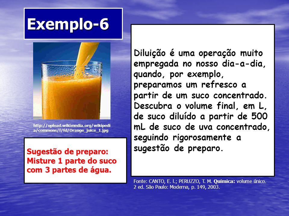 Exemplo-6 http://upload.wikimedia.org/wikipedi a/commons/f/fd/Orange_juice_1.jpg Diluição é uma operação muito empregada no nosso dia-a-dia, quando, p