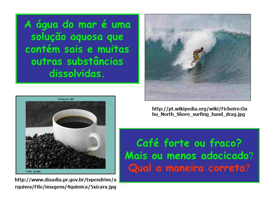 Café forte ou fraco? Mais ou menos adocicado Qual a maneira correta A água do mar é uma solução aquosa que contém sais e muitas outras substâncias dis