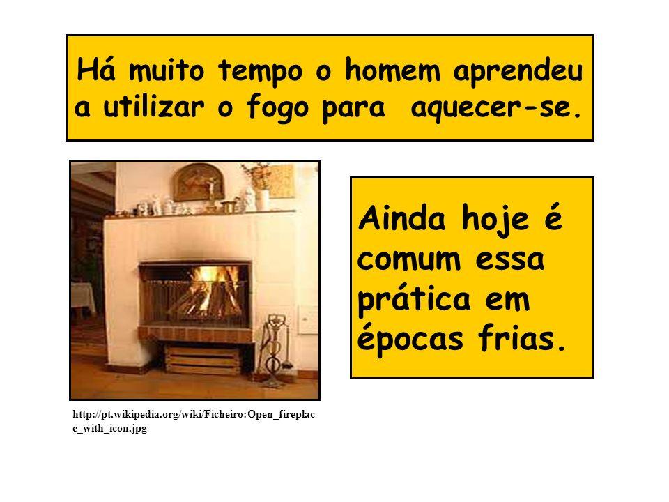 Há muito tempo o homem aprendeu a utilizar o fogo para aquecer-se. Ainda hoje é comum essa prática em épocas frias. http://pt.wikipedia.org/wiki/Fiche