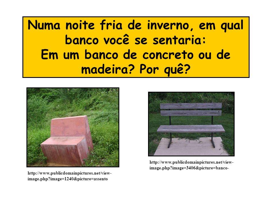 Numa noite fria de inverno, em qual banco você se sentaria: Em um banco de concreto ou de madeira? Por quê? http://www.publicdomainpictures.net/view-